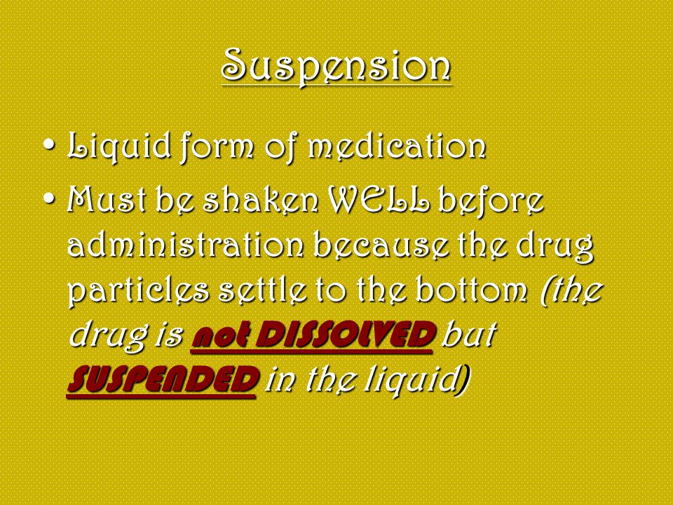 Suspension Liquid form of medicationLiquid form of medication Must be shaken WELL before administration because the drug particles settle to the botto