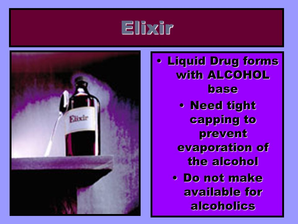 Elixir Liquid Drug forms with ALCOHOL baseLiquid Drug forms with ALCOHOL base Need tight capping to prevent evaporation of the alcoholNeed tight cappi