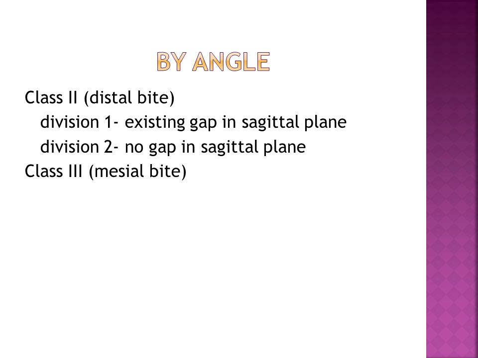 Class ІІ (distal bite) division 1- existing gap in sagittal plane division 2- no gap in sagittal plane Class ІІІ (mesial bite)
