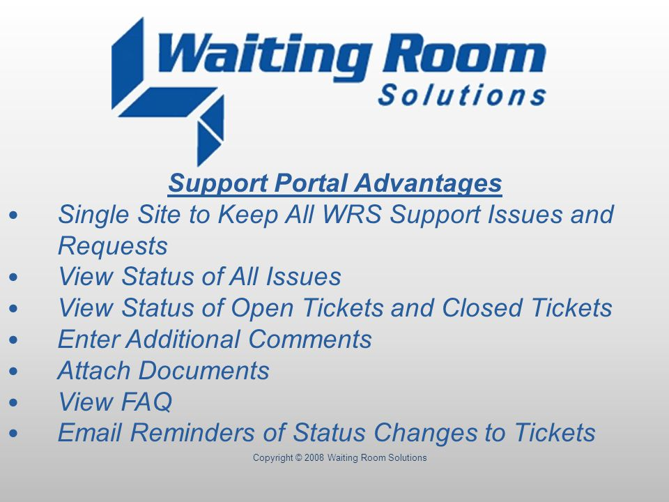 Copyright © 2008 Waiting Room Solutions Support Portal Advantages Single Site to Keep All WRS Support Issues and Requests View Status of All Issues View Status of Open Tickets and Closed Tickets Enter Additional Comments Attach Documents View FAQ Email Reminders of Status Changes to Tickets