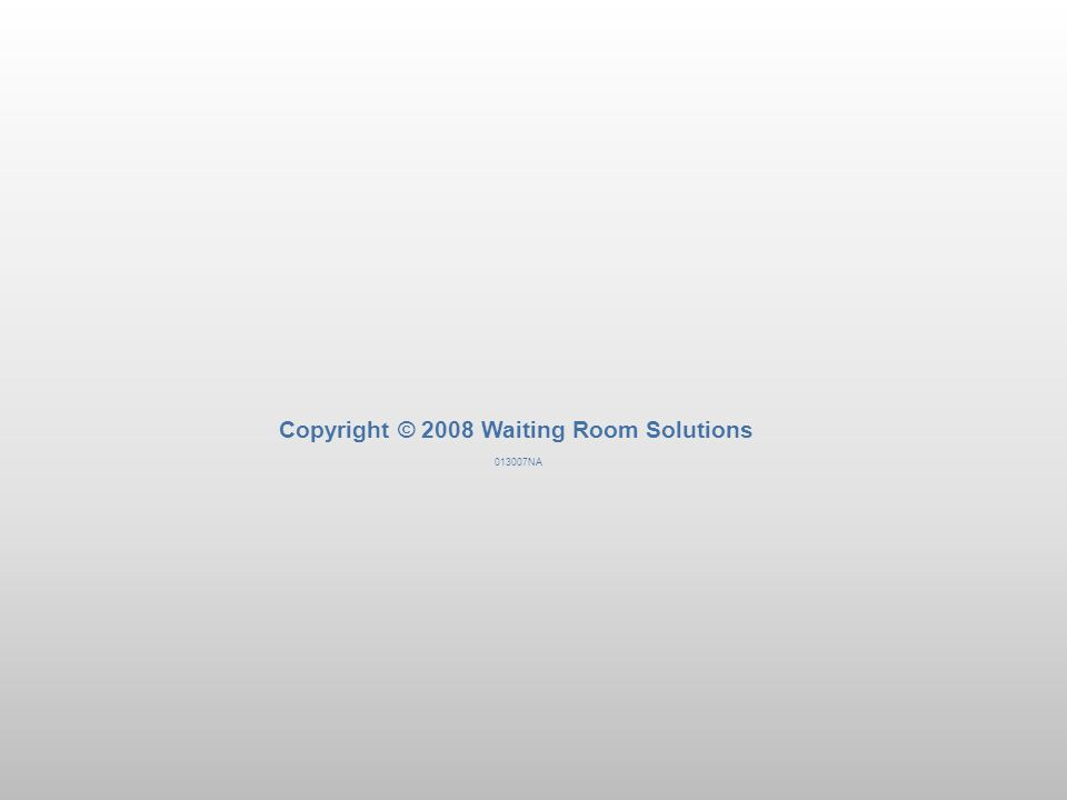 Copyright © 2008 Waiting Room Solutions 013007NA