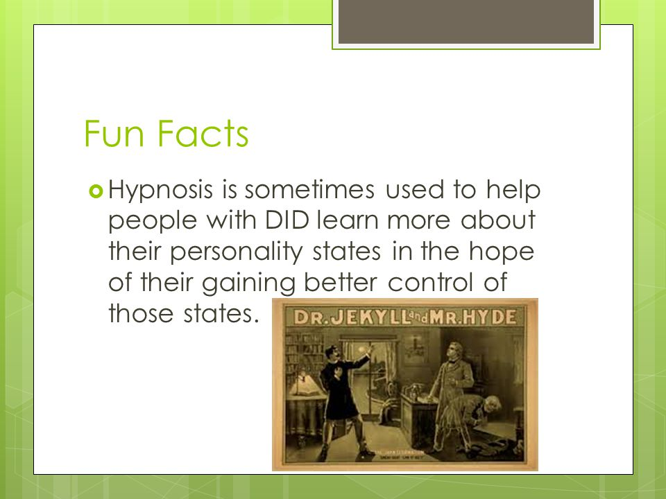 Fun Facts  Hypnosis is sometimes used to help people with DID learn more about their personality states in the hope of their gaining better control of those states.
