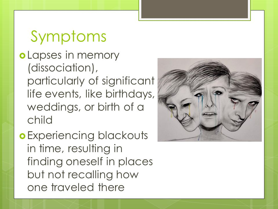 Symptoms  Lapses in memory (dissociation), particularly of significant life events, like birthdays, weddings, or birth of a child  Experiencing blackouts in time, resulting in finding oneself in places but not recalling how one traveled there