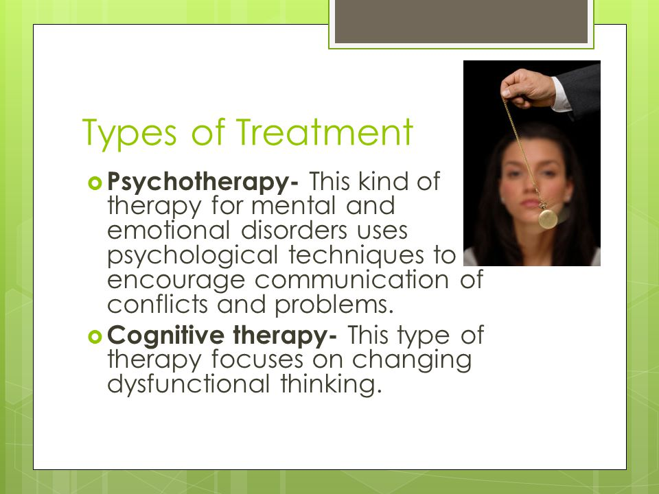Types of Treatment  Psychotherapy- This kind of therapy for mental and emotional disorders uses psychological techniques to encourage communication of conflicts and problems.
