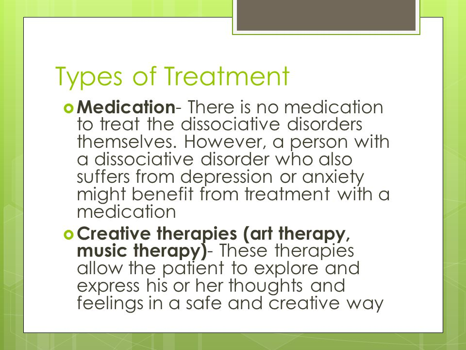 Types of Treatment  Medication - There is no medication to treat the dissociative disorders themselves.