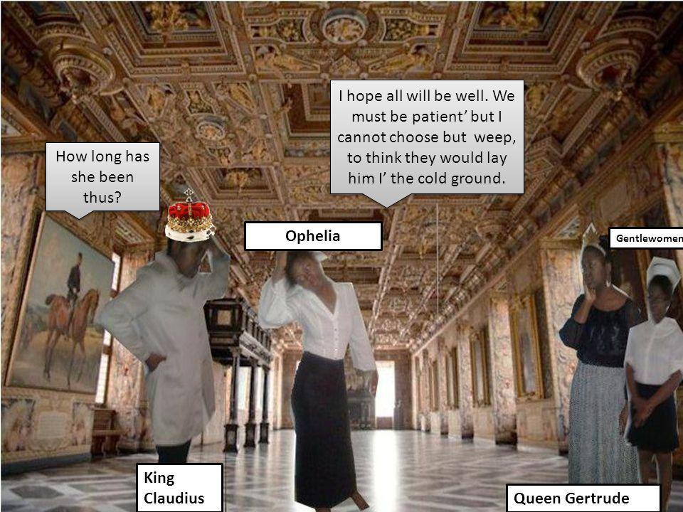 Ophelia King Claudius Queen Gertrude Gentlewomen How long has she been thus.