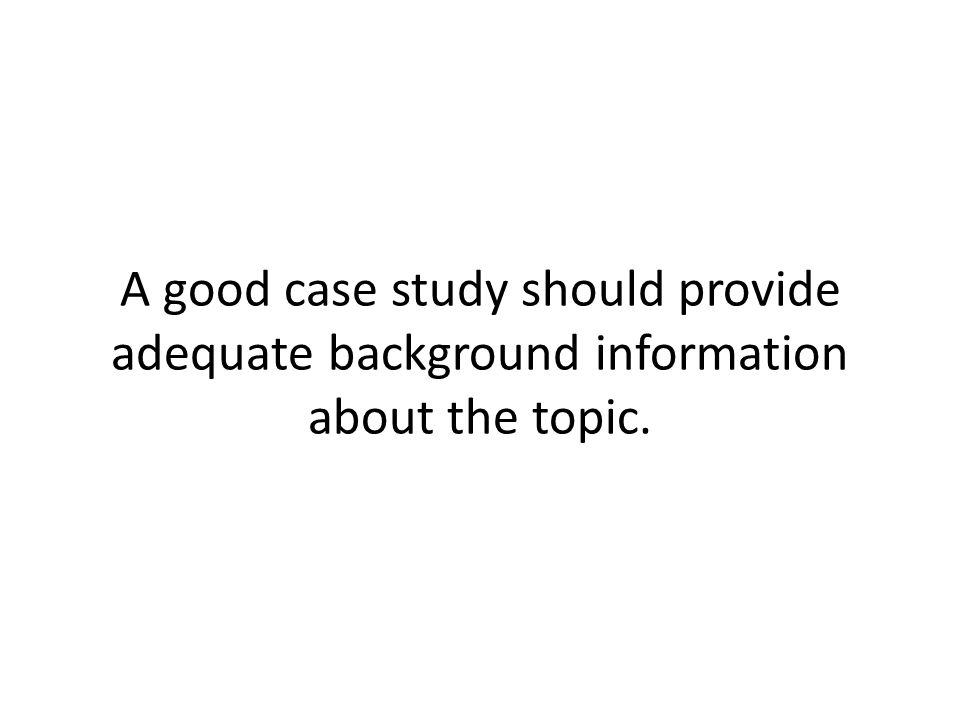 A good case study should provide adequate background information about the topic.