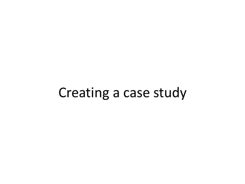 Creating a case study