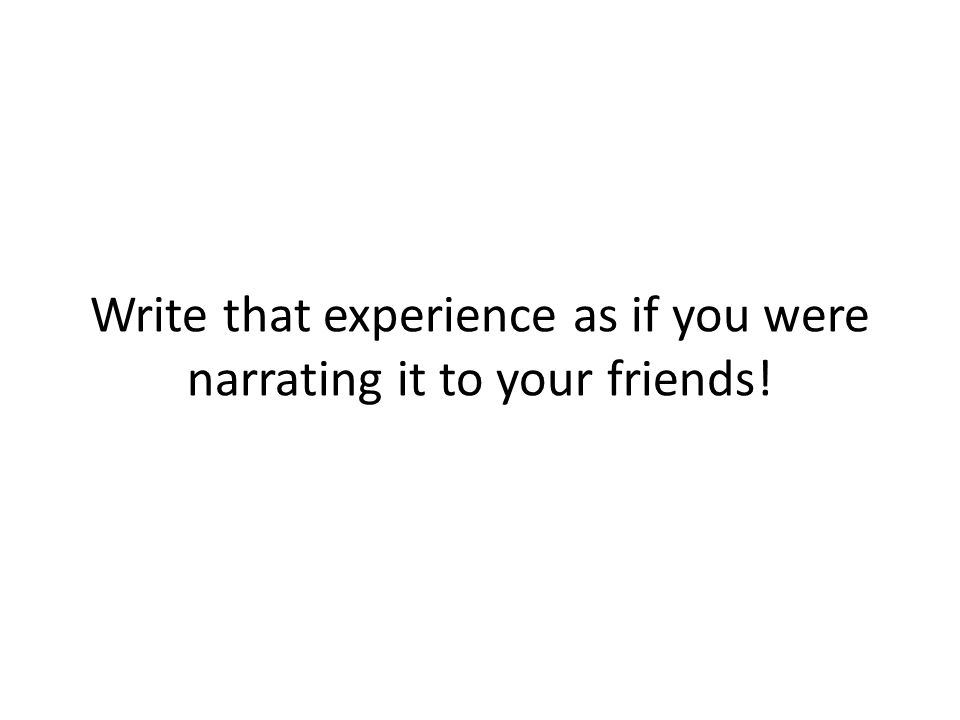 Write that experience as if you were narrating it to your friends!