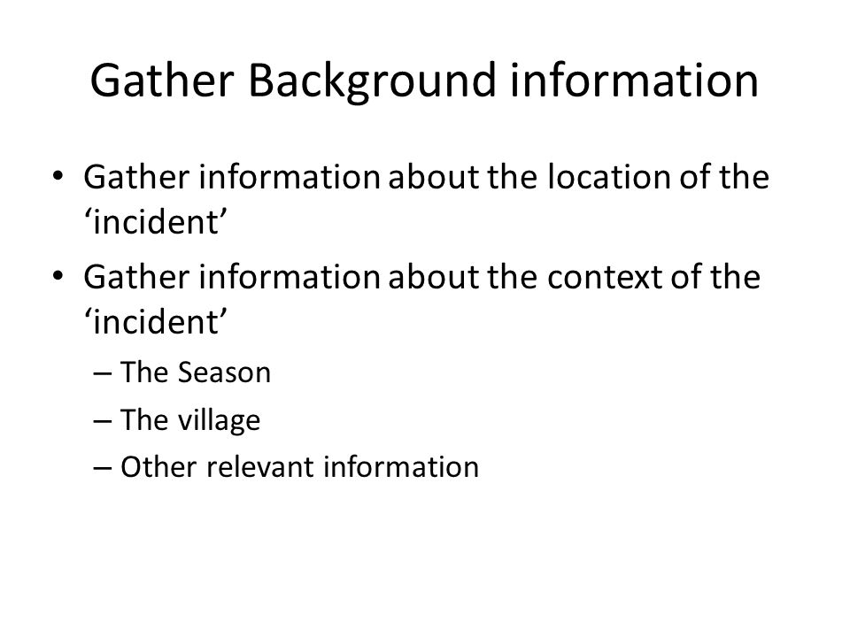 Gather Background information Gather information about the location of the 'incident' Gather information about the context of the 'incident' – The Season – The village – Other relevant information