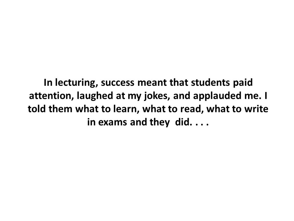 In lecturing, success meant that students paid attention, laughed at my jokes, and applauded me.