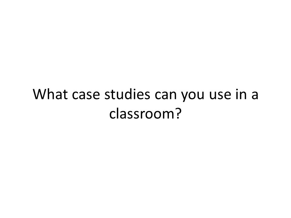 What case studies can you use in a classroom