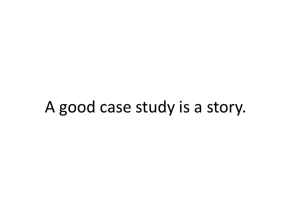A good case study is a story.
