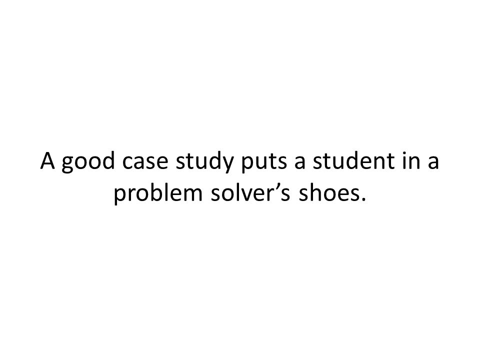 A good case study puts a student in a problem solver's shoes.
