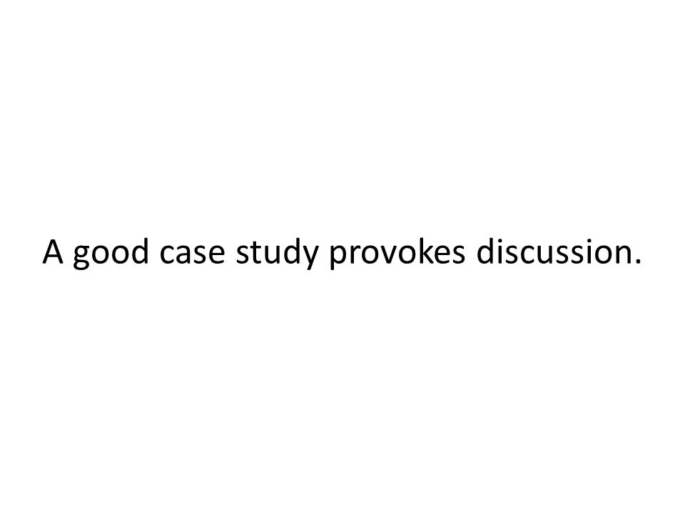 A good case study provokes discussion.