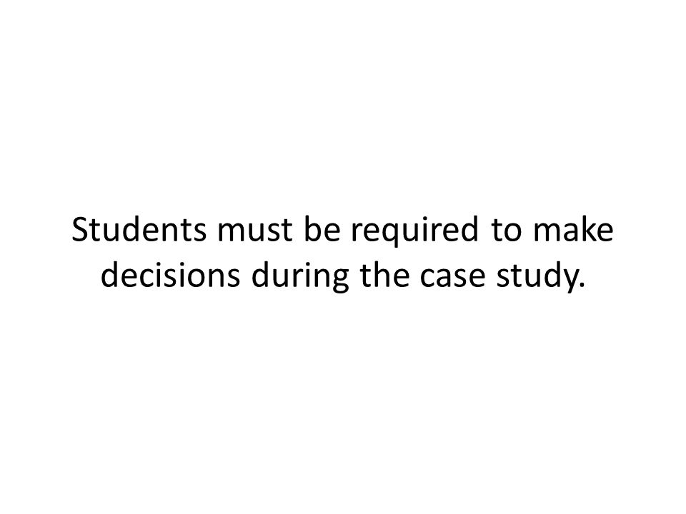 Students must be required to make decisions during the case study.