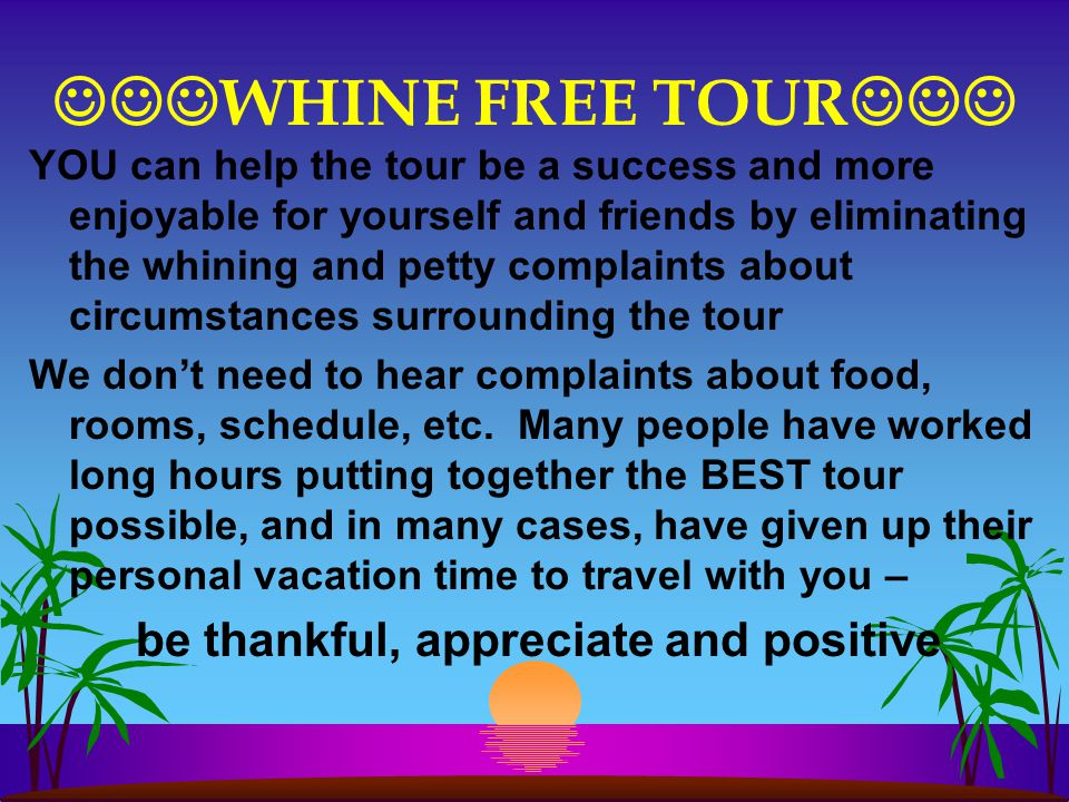 WHINE FREE TOUR YOU can help the tour be a success and more enjoyable for yourself and friends by eliminating the whining and petty complaints about circumstances surrounding the tour We don't need to hear complaints about food, rooms, schedule, etc.