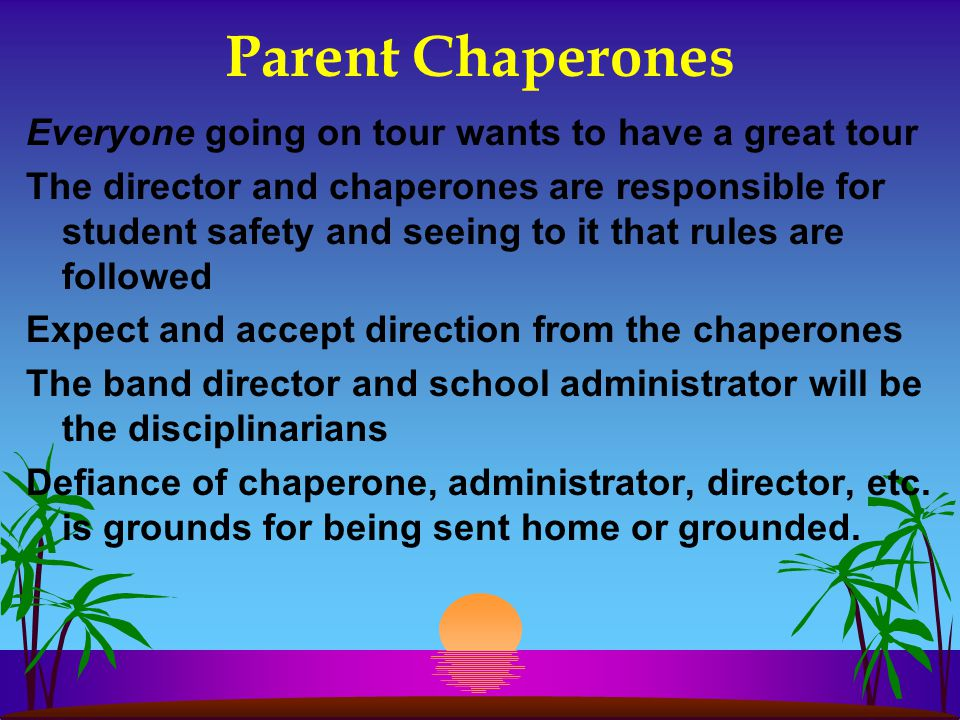 Parent Chaperones Everyone going on tour wants to have a great tour The director and chaperones are responsible for student safety and seeing to it that rules are followed Expect and accept direction from the chaperones The band director and school administrator will be the disciplinarians Defiance of chaperone, administrator, director, etc.