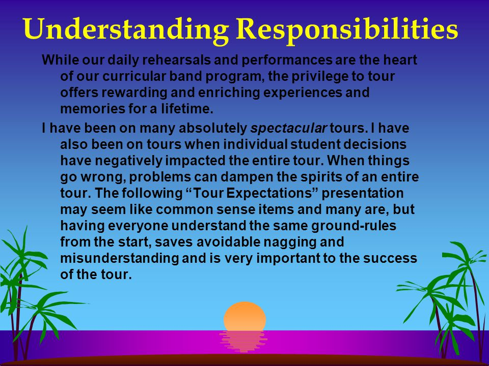 Understanding Responsibilities While our daily rehearsals and performances are the heart of our curricular band program, the privilege to tour offers rewarding and enriching experiences and memories for a lifetime.