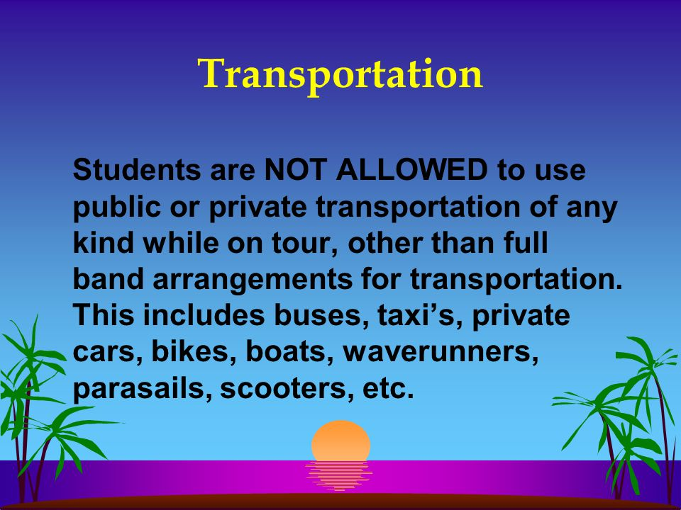 Transportation Students are NOT ALLOWED to use public or private transportation of any kind while on tour, other than full band arrangements for trans