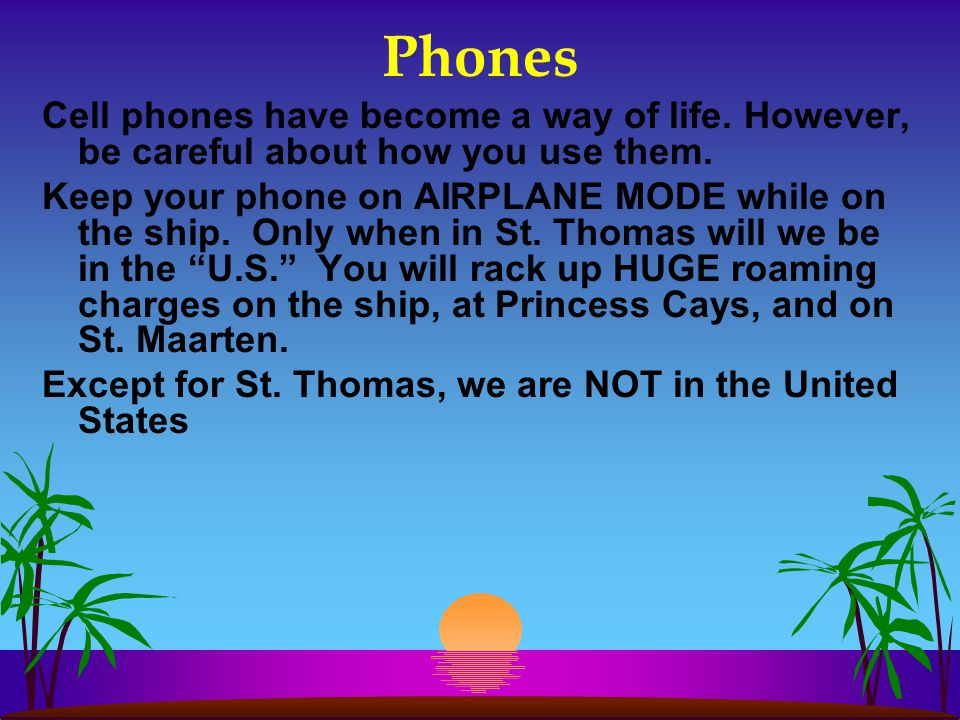 Phones Cell phones have become a way of life. However, be careful about how you use them. Keep your phone on AIRPLANE MODE while on the ship. Only whe