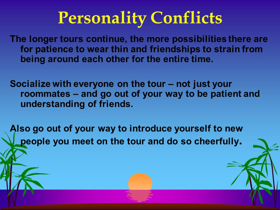 Personality Conflicts The longer tours continue, the more possibilities there are for patience to wear thin and friendships to strain from being around each other for the entire time.