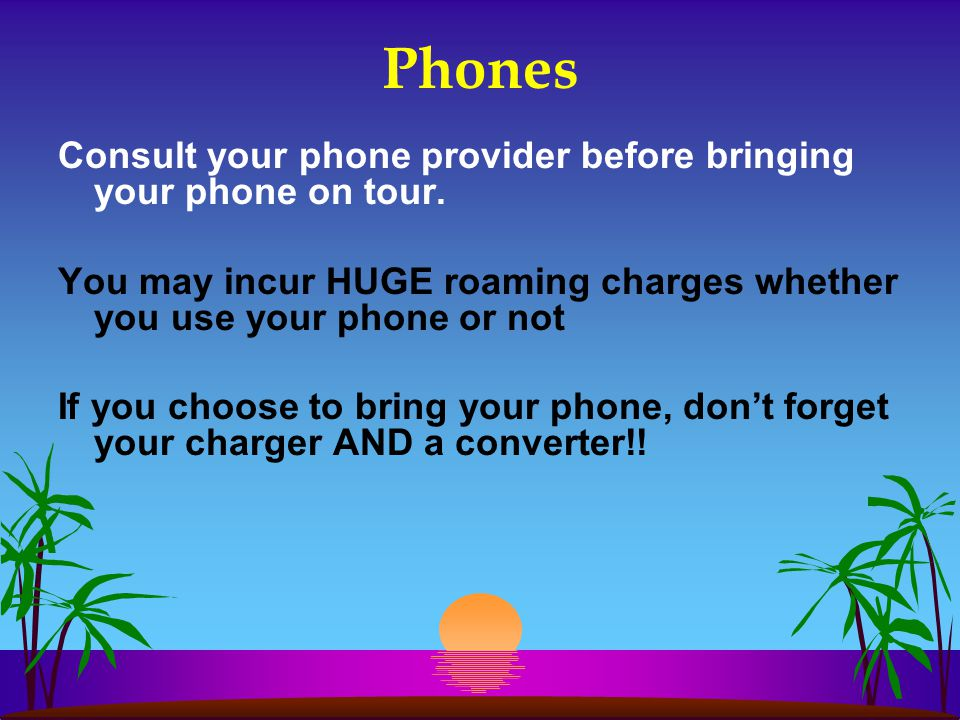 Phones Consult your phone provider before bringing your phone on tour. You may incur HUGE roaming charges whether you use your phone or not If you cho