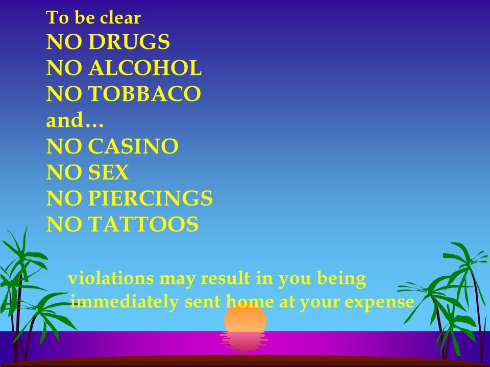 To be clear NO DRUGS NO ALCOHOL NO TOBBACO and… NO CASINO NO SEX NO PIERCINGS NO TATTOOS violations may result in you being immediately sent home at y