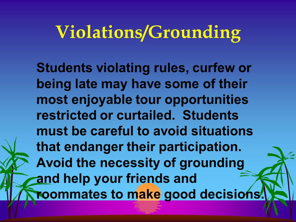 Violations/Grounding Students violating rules, curfew or being late may have some of their most enjoyable tour opportunities restricted or curtailed.