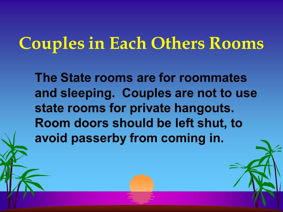 Couples in Each Others Rooms The State rooms are for roommates and sleeping. Couples are not to use state rooms for private hangouts. Room doors shoul