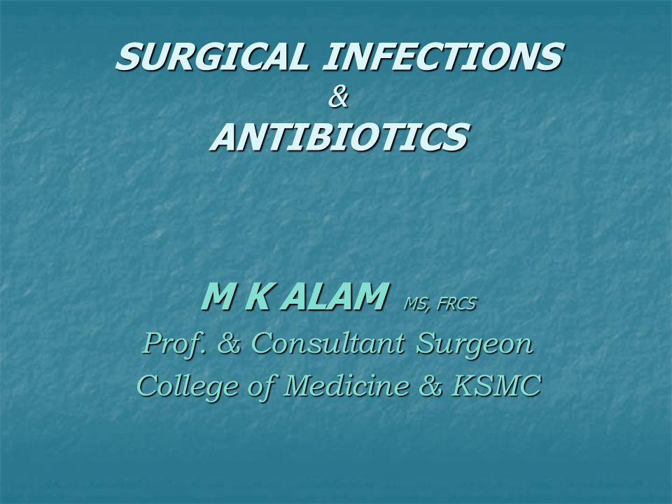 SURGICAL INFECTIONS & ANTIBIOTICS M K ALAM MS, FRCS Prof. & Consultant Surgeon College of Medicine & KSMC