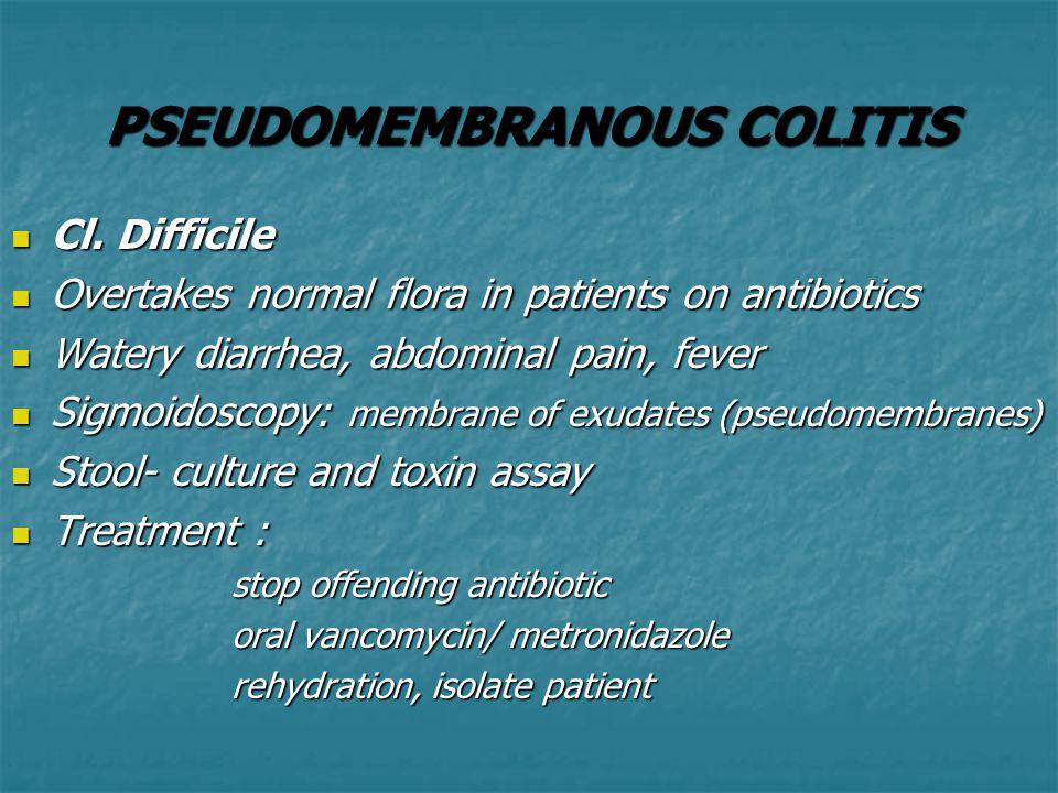 PSEUDOMEMBRANOUS COLITIS Cl. Difficile Cl. Difficile Overtakes normal flora in patients on antibiotics Overtakes normal flora in patients on antibioti
