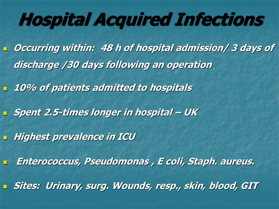 Hospital Acquired Infections Occurring within: 48 h of hospital admission/ 3 days of discharge /30 days following an operation Occurring within: 48 h of hospital admission/ 3 days of discharge /30 days following an operation 10% of patients admitted to hospitals 10% of patients admitted to hospitals Spent 2.5-times longer in hospital – UK Spent 2.5-times longer in hospital – UK Highest prevalence in ICU Highest prevalence in ICU Enterococcus, Pseudomonas, E coli, Staph.