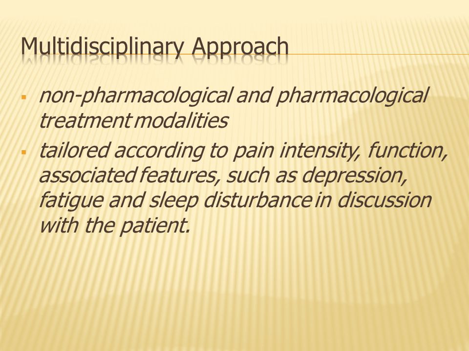  non-pharmacological and pharmacological treatment modalities  tailored according to pain intensity, function, associated features, such as depression, fatigue and sleep disturbance in discussion with the patient.
