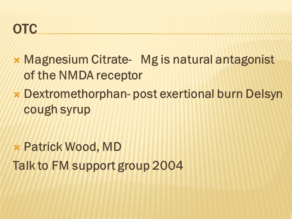  Magnesium Citrate- Mg is natural antagonist of the NMDA receptor  Dextromethorphan- post exertional burn Delsyn cough syrup  Patrick Wood, MD Talk to FM support group 2004 OTC