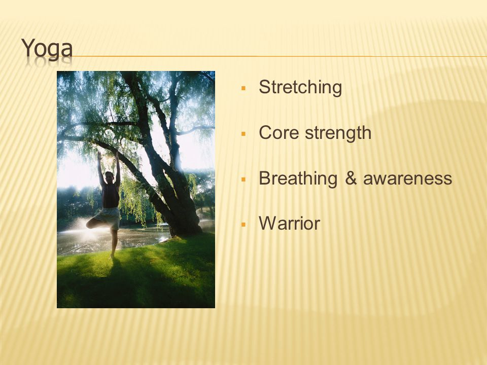  Stretching  Core strength  Breathing & awareness  Warrior