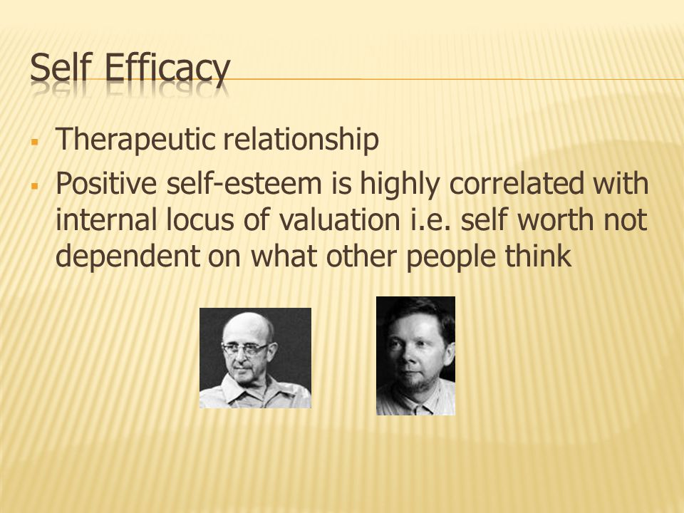  Therapeutic relationship  Positive self-esteem is highly correlated with internal locus of valuation i.e.