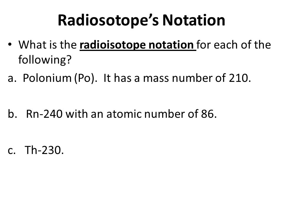 Radiosotope's Notation What is the radioisotope notation for each of the following? a. Polonium (Po). It has a mass number of 210. b. Rn-240 with an a