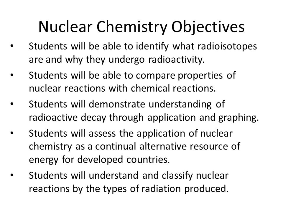 Nuclear Chemistry Objectives Students will be able to identify what radioisotopes are and why they undergo radioactivity. Students will be able to com