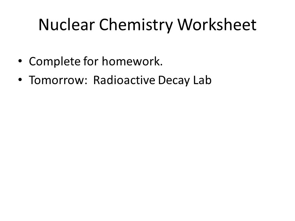 Nuclear Chemistry Worksheet Complete for homework. Tomorrow: Radioactive Decay Lab