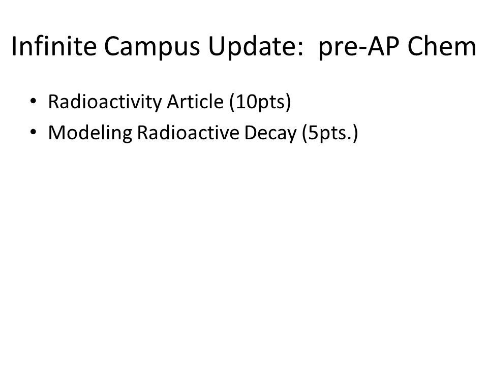 Infinite Campus Update: pre-AP Chem Radioactivity Article (10pts) Modeling Radioactive Decay (5pts.)