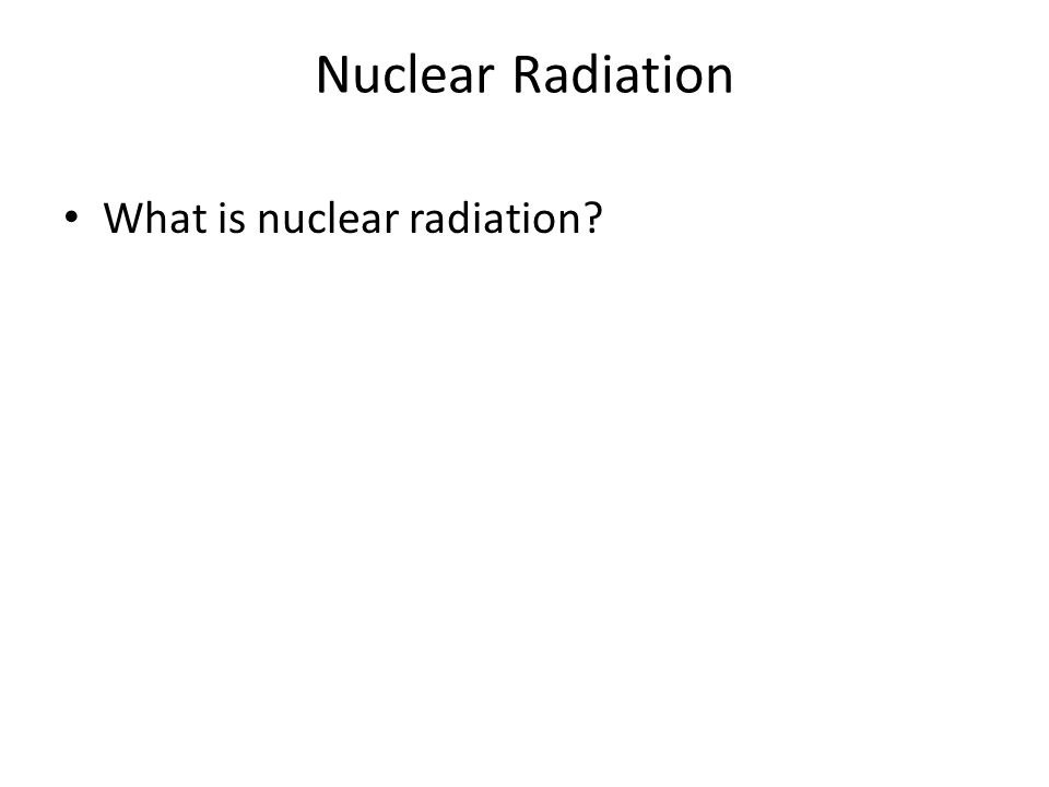Nuclear Radiation What is nuclear radiation?