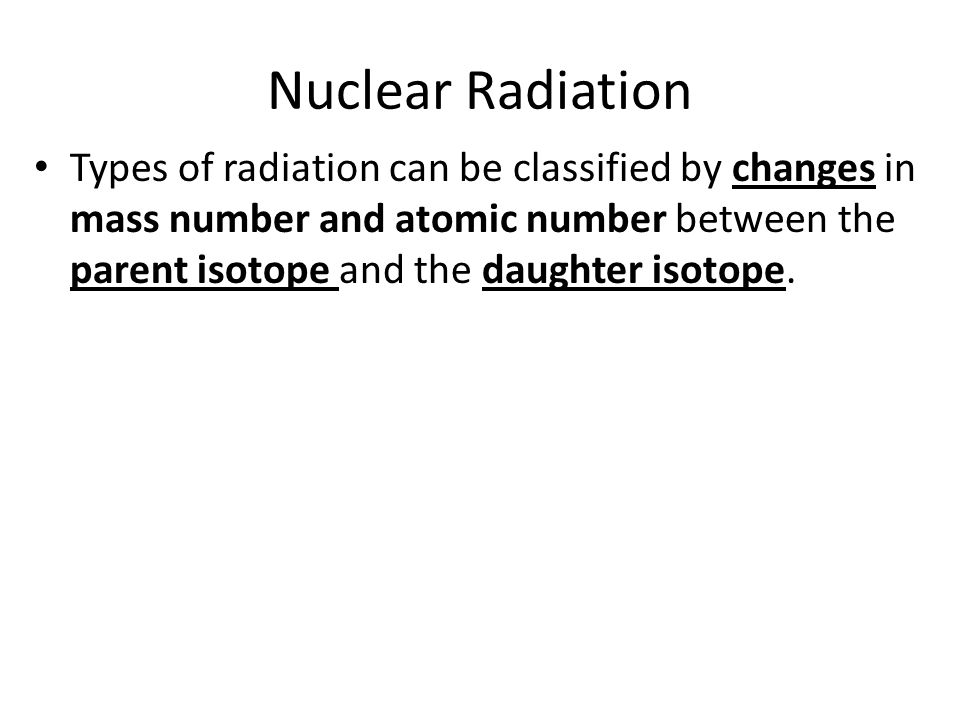 Nuclear Radiation Types of radiation can be classified by changes in mass number and atomic number between the parent isotope and the daughter isotope