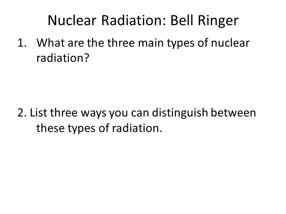 Nuclear Radiation: Bell Ringer 1.What are the three main types of nuclear radiation? 2. List three ways you can distinguish between these types of rad