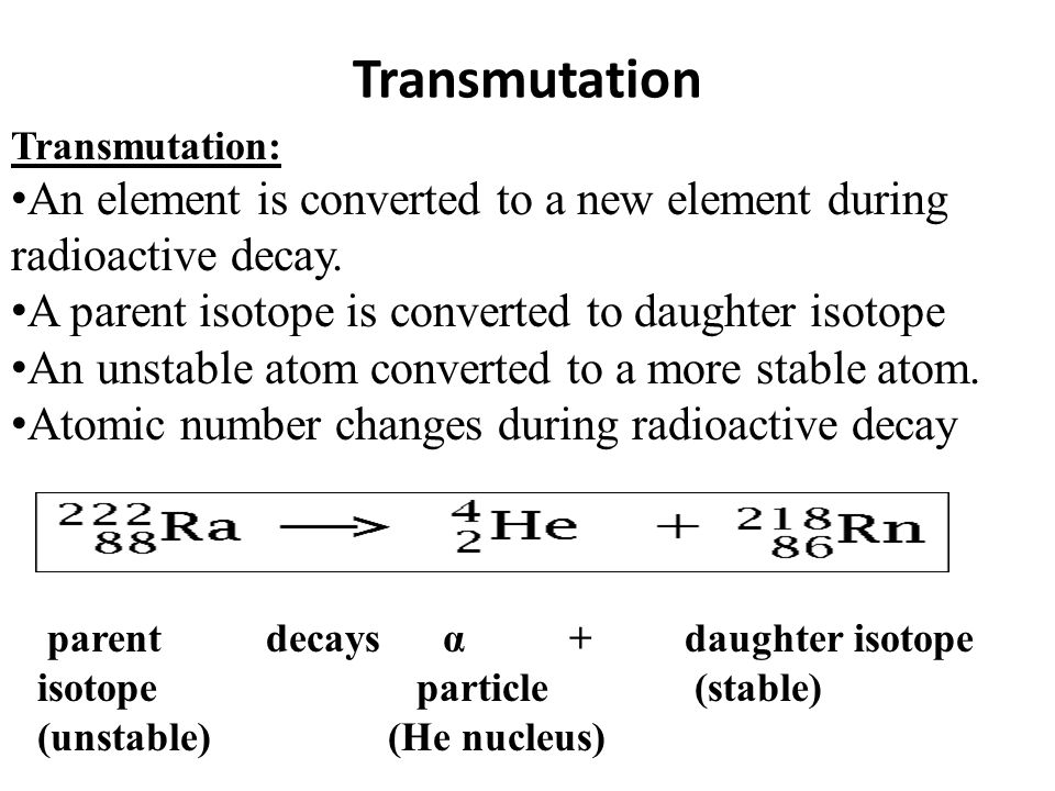 Transmutation parent decays α + daughter isotope isotope particle (stable) (unstable) (He nucleus) Transmutation: An element is converted to a new ele