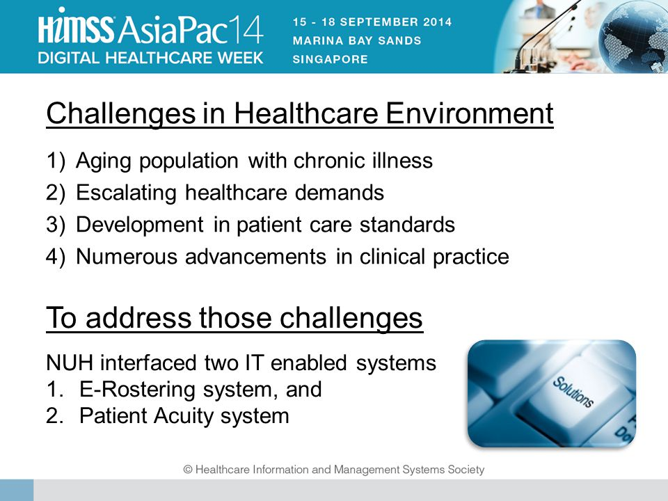 To address those challenges NUH interfaced two IT enabled systems 1.E-Rostering system, and 2.Patient Acuity system Challenges in Healthcare Environment 1)Aging population with chronic illness 2)Escalating healthcare demands 3)Development in patient care standards 4)Numerous advancements in clinical practice