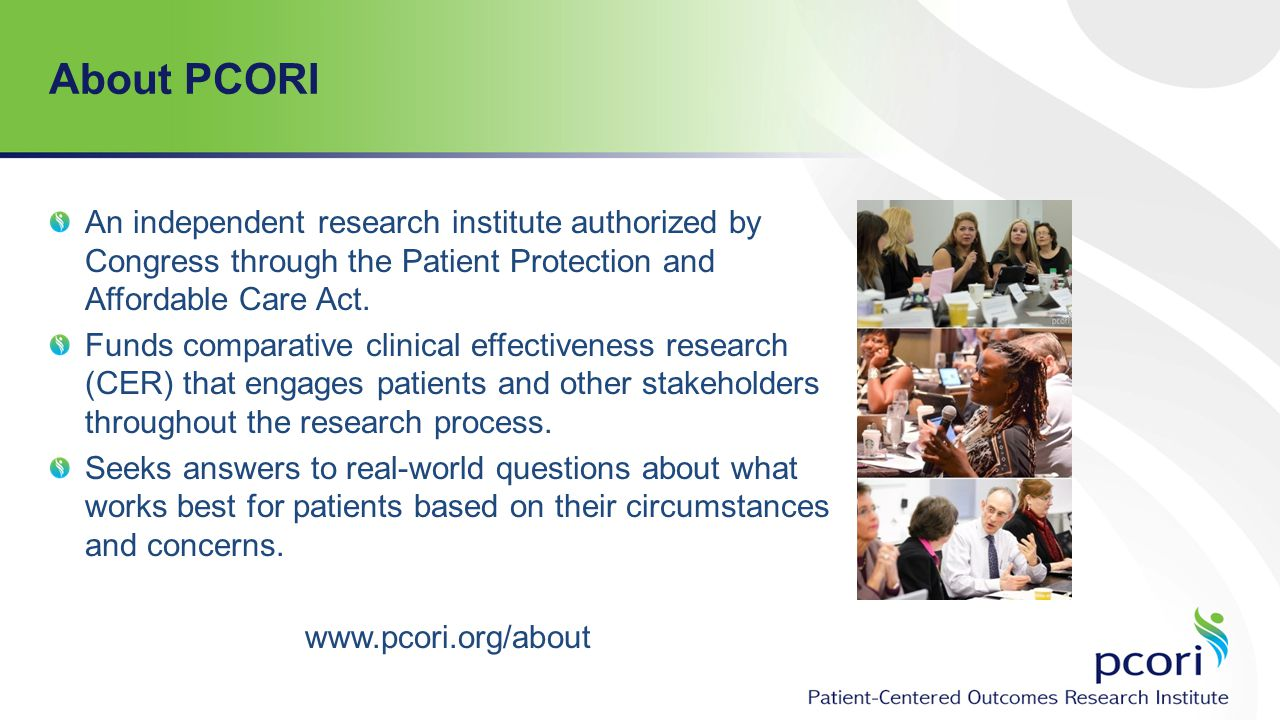 About PCORI An independent research institute authorized by Congress through the Patient Protection and Affordable Care Act.