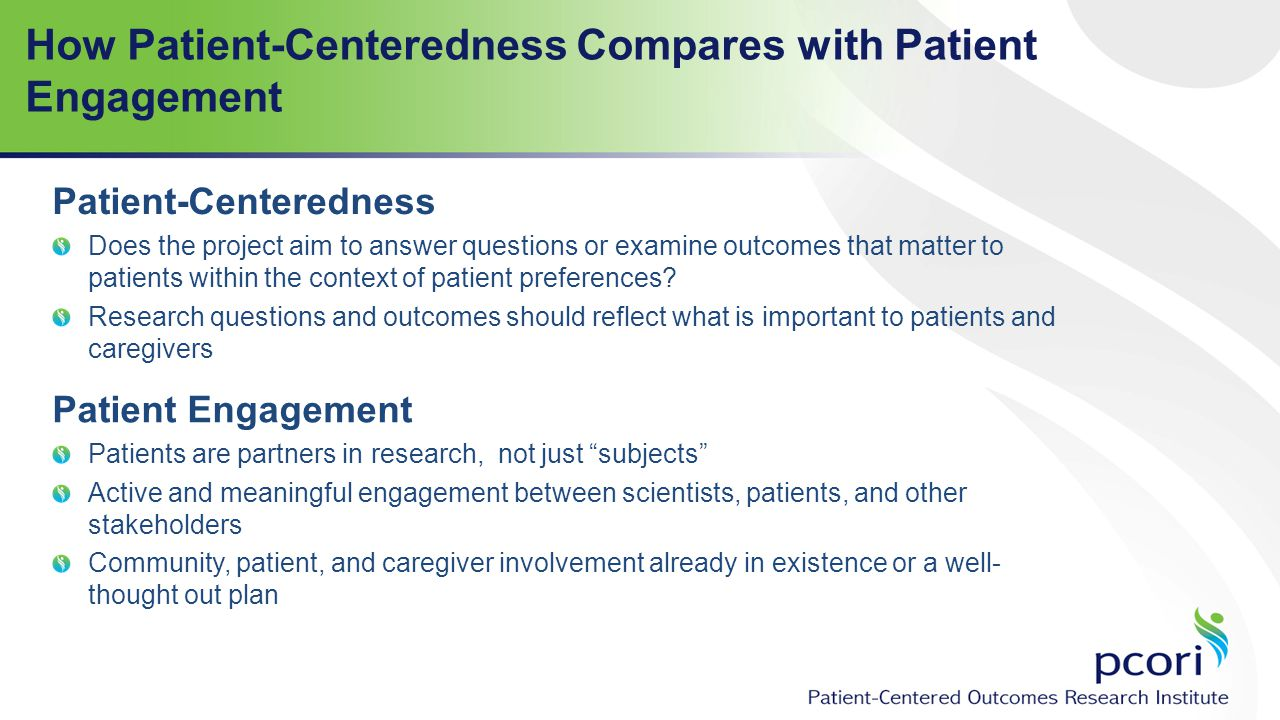 How Patient-Centeredness Compares with Patient Engagement Patient Engagement Patients are partners in research, not just subjects Active and meaningful engagement between scientists, patients, and other stakeholders Community, patient, and caregiver involvement already in existence or a well- thought out plan Patient-Centeredness Does the project aim to answer questions or examine outcomes that matter to patients within the context of patient preferences.