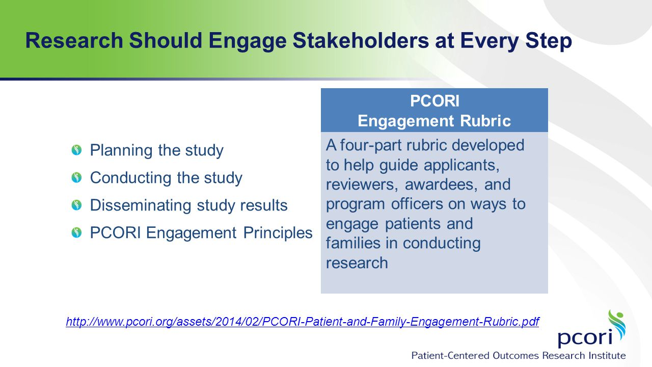 Research Should Engage Stakeholders at Every Step Planning the study Conducting the study Disseminating study results PCORI Engagement Principles PCORI Engagement Rubric A four-part rubric developed to help guide applicants, reviewers, awardees, and program officers on ways to engage patients and families in conducting research http://www.pcori.org/assets/2014/02/PCORI-Patient-and-Family-Engagement-Rubric.pdf