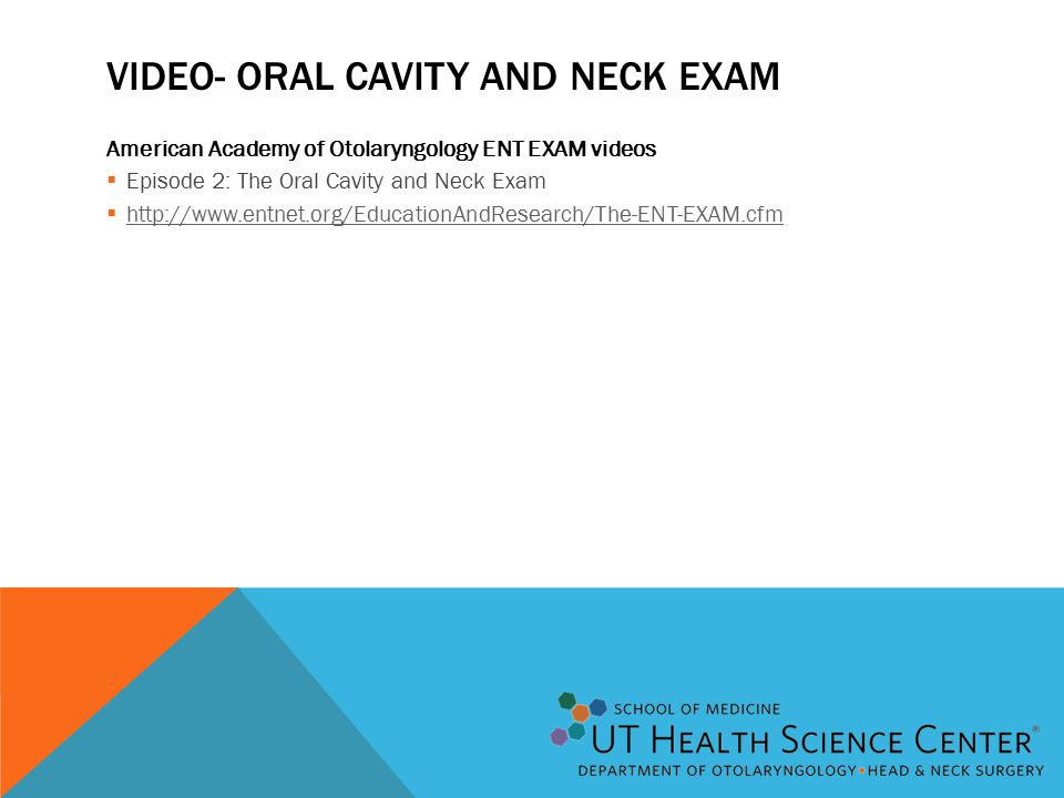 VIDEO- ORAL CAVITY AND NECK EXAM American Academy of Otolaryngology ENT EXAM videos  Episode 2: The Oral Cavity and Neck Exam  http://www.entnet.org/EducationAndResearch/The-ENT-EXAM.cfm http://www.entnet.org/EducationAndResearch/The-ENT-EXAM.cfm